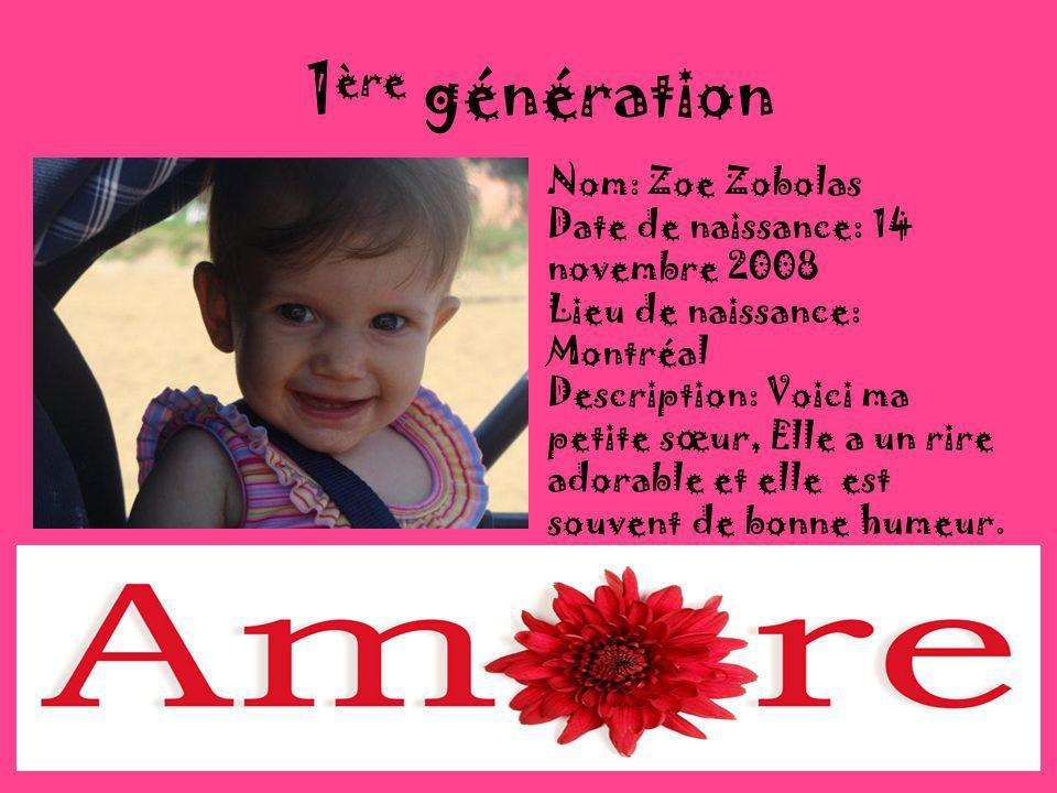 1 ère génération Nom: Zoe Zobolas Date de naissance: 14 novembre 2008 Lieu de naissance: Montréal Description: Voici ma petite sœur, Elle a un rire adorable et elle est souvent de bonne humeur.