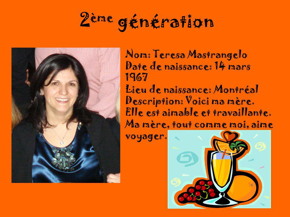 2 ème génération Nom: Teresa Mastrangelo Date de naissance: 14 mars 1967 Lieu de naissance: Montréal Description: Voici ma mère.