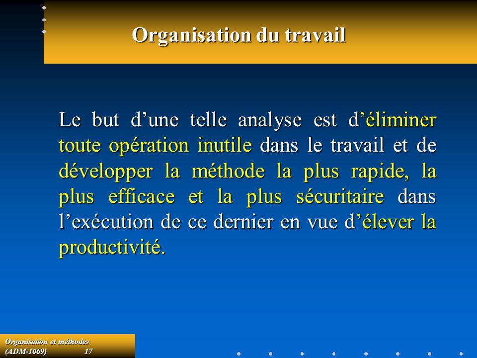 Organisation et méthodes (ADM-1069) 17 Organisation du travail Le but dune telle analyse est déliminer toute opération inutile dans le travail et de d