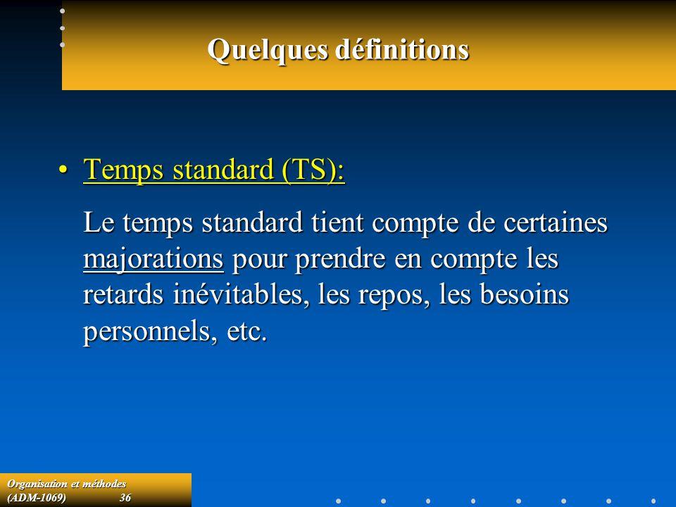 Organisation et méthodes (ADM-1069) 36 Quelques définitions Temps standard (TS):Temps standard (TS): Le temps standard tient compte de certaines major