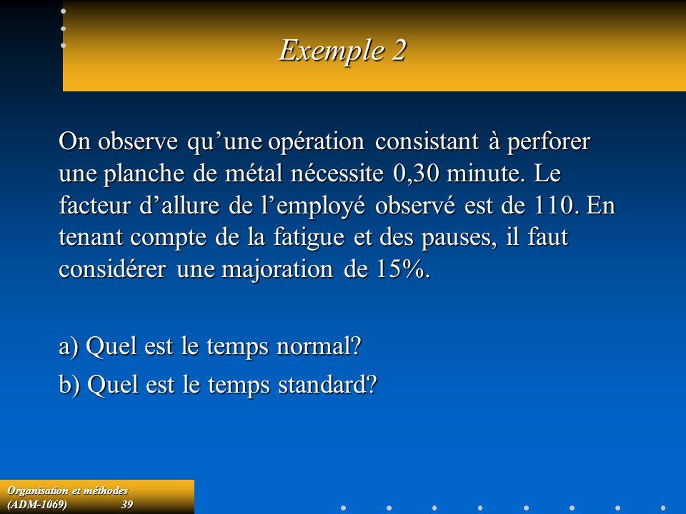 Organisation et méthodes (ADM-1069) 39 Exemple 2 On observe quune opération consistant à perforer une planche de métal nécessite 0,30 minute. Le facte