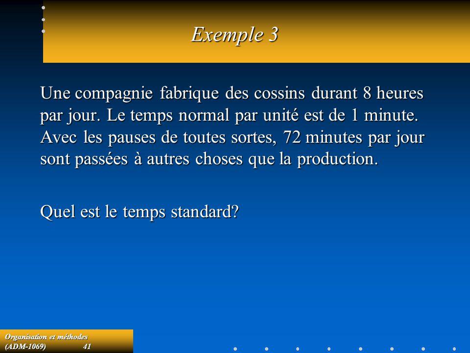 Organisation et méthodes (ADM-1069) 41 Exemple 3 Une compagnie fabrique des cossins durant 8 heures par jour. Le temps normal par unité est de 1 minut