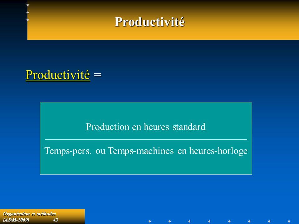 Organisation et méthodes (ADM-1069) 43 Productivité Productivité = Production en heures standard Temps-pers. ou Temps-machines en heures-horloge