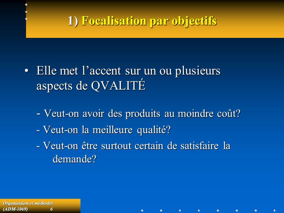 Organisation et méthodes (ADM-1069) 6 1) Focalisation par objectifs Elle met laccent sur un ou plusieurs aspects de QVALITÉElle met laccent sur un ou