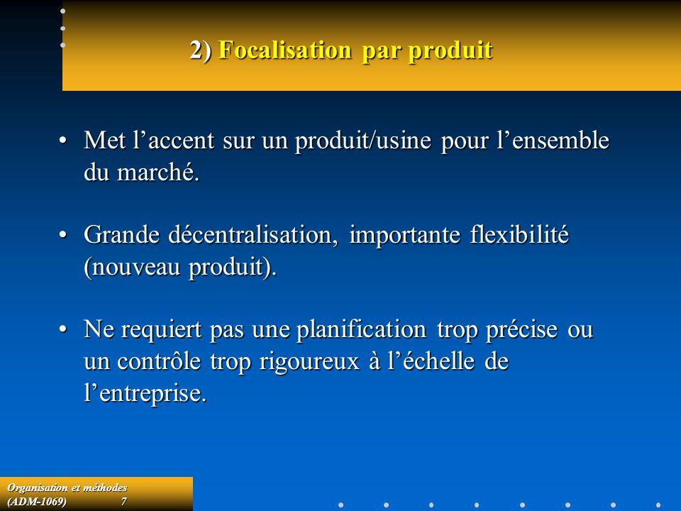 Organisation et méthodes (ADM-1069) 7 2) Focalisation par produit Met laccent sur un produit/usine pour lensemble du marché.Met laccent sur un produit