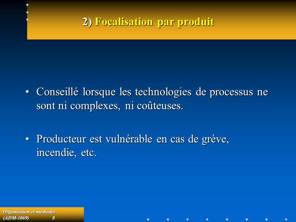 Organisation et méthodes (ADM-1069) 8 2) Focalisation par produit Conseillé lorsque les technologies de processus ne sont ni complexes, ni coûteuses.C