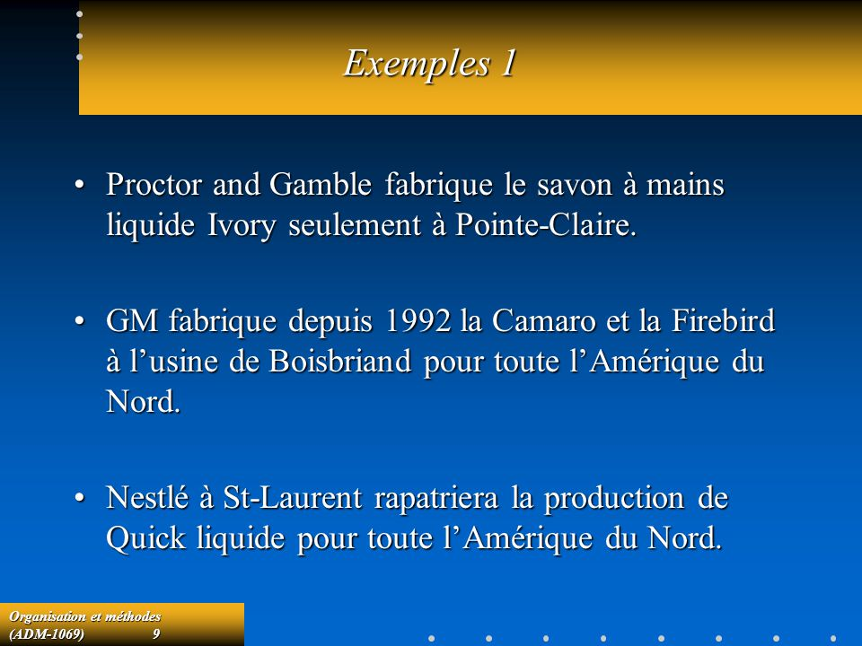Organisation et méthodes (ADM-1069) 9 Exemples 1 Proctor and Gamble fabrique le savon à mains liquide Ivory seulement à Pointe-Claire.Proctor and Gamb