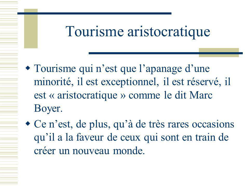 Tourisme aristocratique Tourisme qui nest que lapanage dune minorité, il est exceptionnel, il est réservé, il est « aristocratique » comme le dit Marc Boyer.