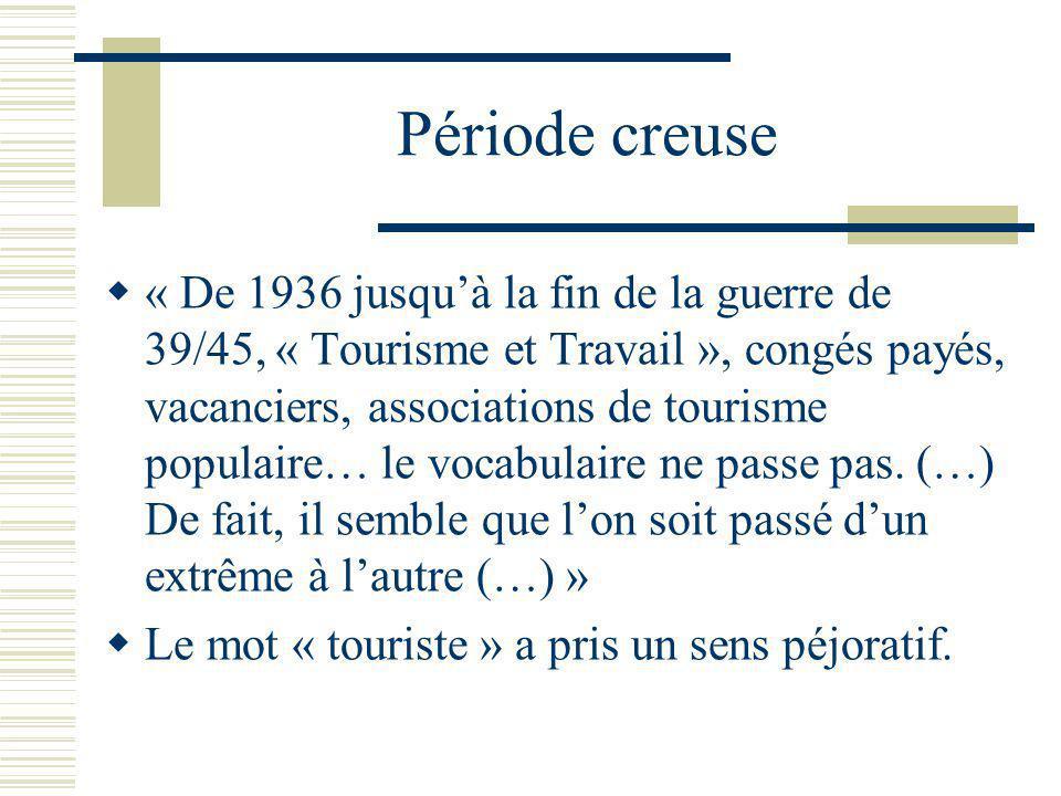 Période creuse « De 1936 jusquà la fin de la guerre de 39/45, « Tourisme et Travail », congés payés, vacanciers, associations de tourisme populaire… le vocabulaire ne passe pas.