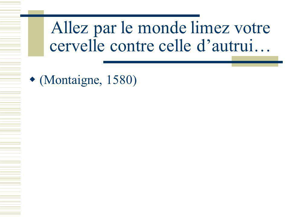 Allez par le monde limez votre cervelle contre celle dautrui… (Montaigne, 1580)