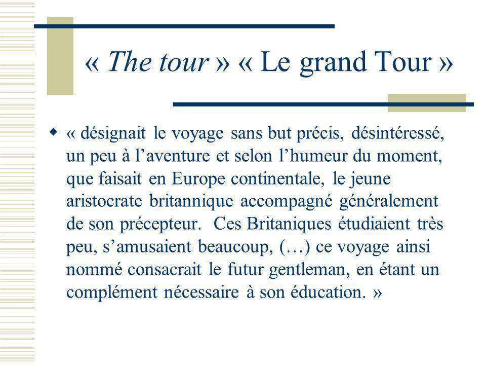 « The tour » « Le grand Tour » « désignait le voyage sans but précis, désintéressé, un peu à laventure et selon lhumeur du moment, que faisait en Europe continentale, le jeune aristocrate britannique accompagné généralement de son précepteur.
