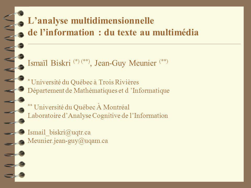 Lanalyse multidimensionnelle de linformation : du texte au multimédia Ismaïl Biskri (*) (**), Jean-Guy Meunier (**) * Université du Québec à Trois Rivières Département de Mathématiques et d Informatique ** Université du Québec À Montréal Laboratoire dAnalyse Cognitive de lInformation Ismail_biskri@uqtr.ca Meunier.jean-guy@uqam.ca