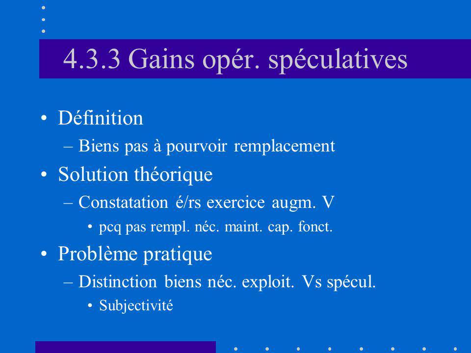 4.3.3 Gains opér. spéculatives Définition –Biens pas à pourvoir remplacement Solution théorique –Constatation é/rs exercice augm. V pcq pas rempl. néc