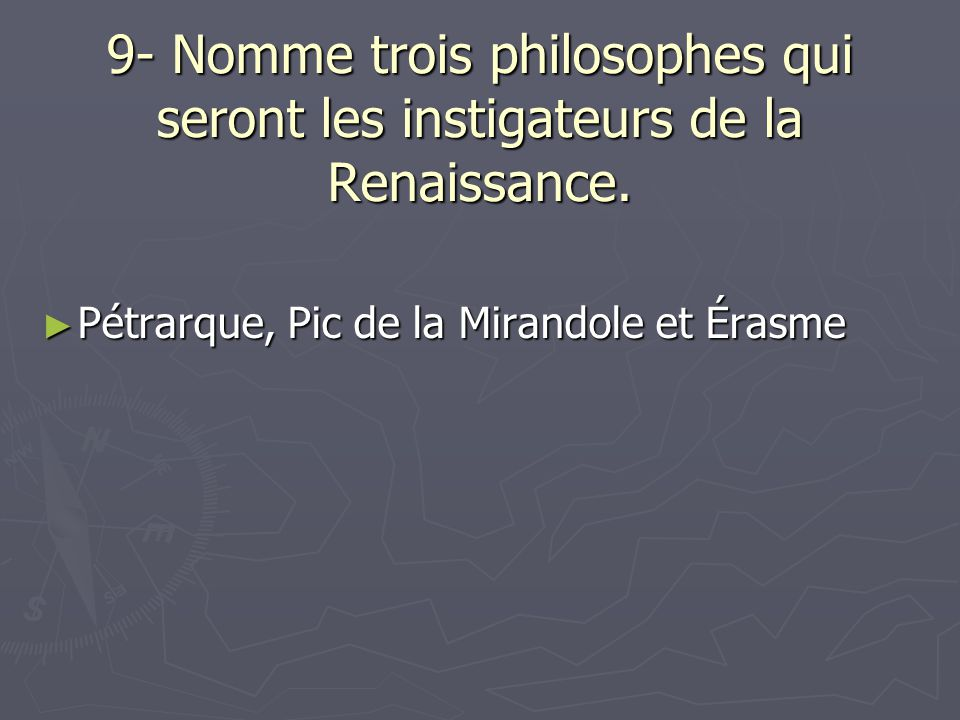 9- Nomme trois philosophes qui seront les instigateurs de la Renaissance. Pétrarque, Pic de la Mirandole et Érasme Pétrarque, Pic de la Mirandole et É