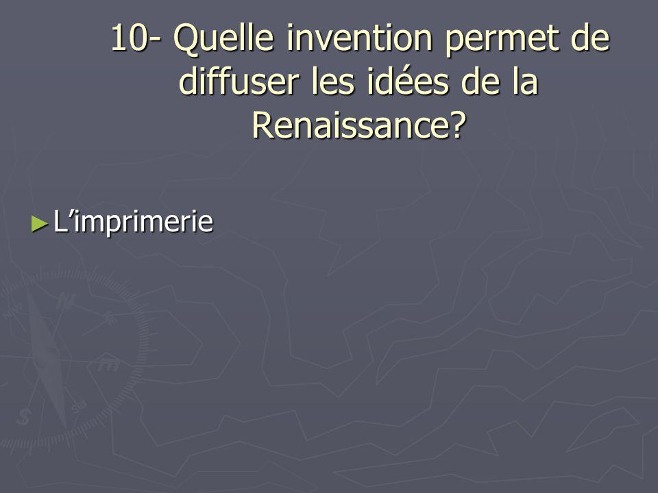 10- Quelle invention permet de diffuser les idées de la Renaissance? Limprimerie Limprimerie