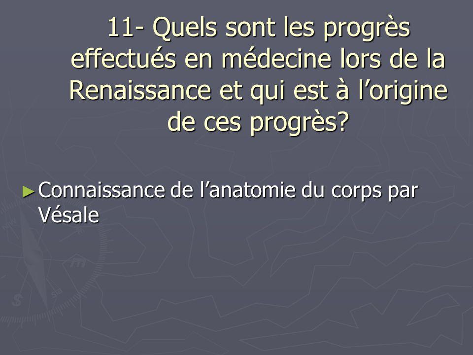 11- Quels sont les progrès effectués en médecine lors de la Renaissance et qui est à lorigine de ces progrès? Connaissance de lanatomie du corps par V