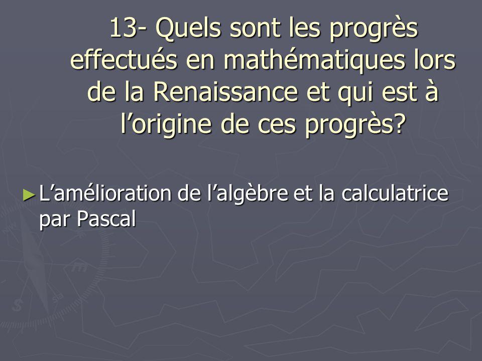 13- Quels sont les progrès effectués en mathématiques lors de la Renaissance et qui est à lorigine de ces progrès? Lamélioration de lalgèbre et la cal