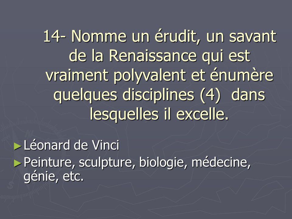 14- Nomme un érudit, un savant de la Renaissance qui est vraiment polyvalent et énumère quelques disciplines (4) dans lesquelles il excelle. Léonard d