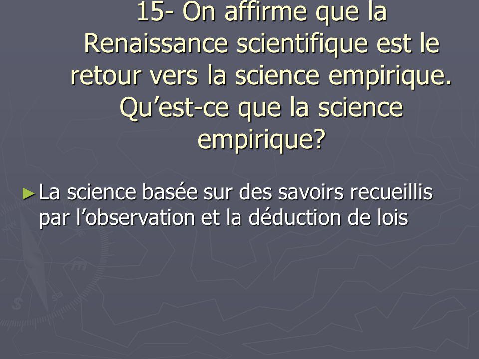 15- On affirme que la Renaissance scientifique est le retour vers la science empirique. Quest-ce que la science empirique? La science basée sur des sa