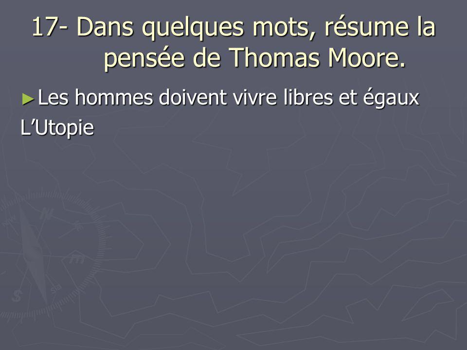 17- Dans quelques mots, résume la pensée de Thomas Moore. Les hommes doivent vivre libres et égaux Les hommes doivent vivre libres et égauxLUtopie