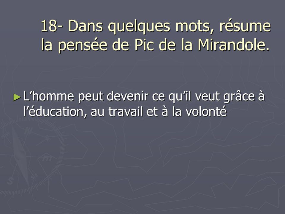 18- Dans quelques mots, résume la pensée de Pic de la Mirandole. Lhomme peut devenir ce quil veut grâce à léducation, au travail et à la volonté Lhomm