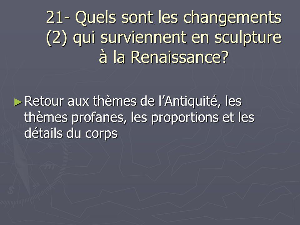 21- Quels sont les changements (2) qui surviennent en sculpture à la Renaissance? Retour aux thèmes de lAntiquité, les thèmes profanes, les proportion