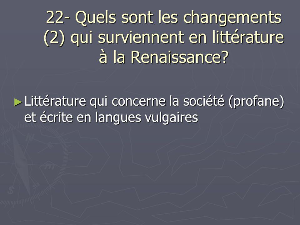 22- Quels sont les changements (2) qui surviennent en littérature à la Renaissance? Littérature qui concerne la société (profane) et écrite en langues