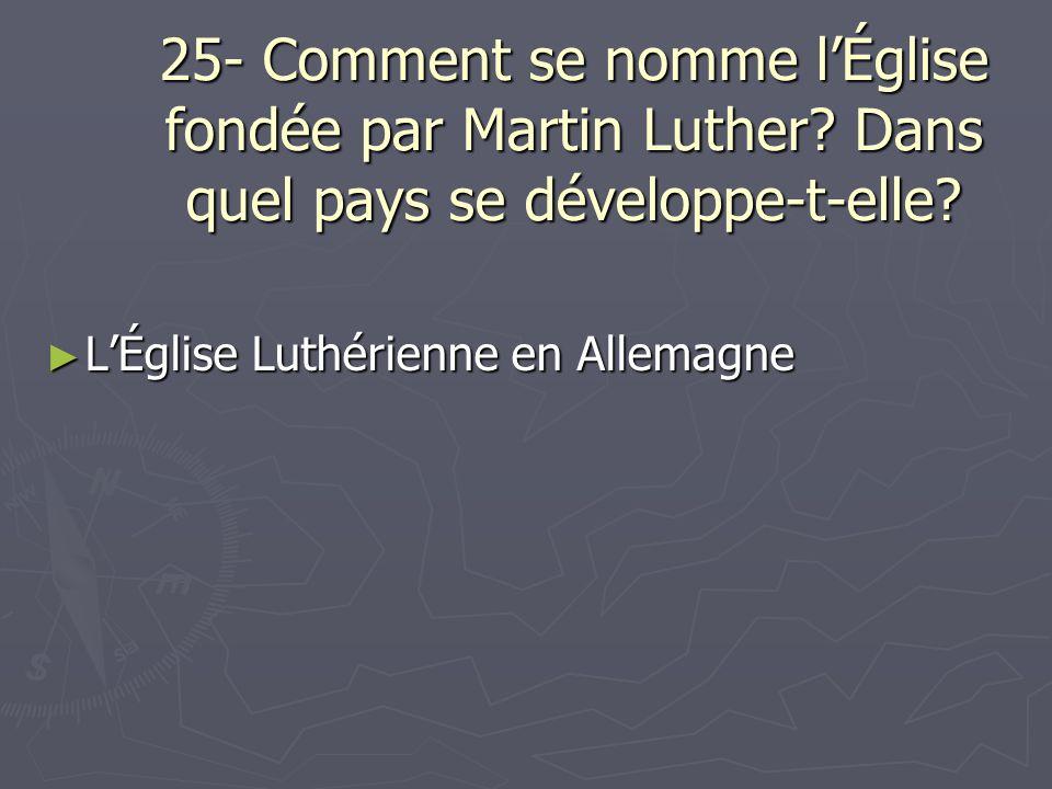 25- Comment se nomme lÉglise fondée par Martin Luther? Dans quel pays se développe-t-elle? LÉglise Luthérienne en Allemagne LÉglise Luthérienne en All