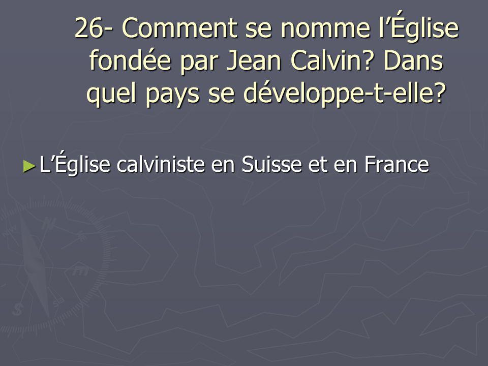 26- Comment se nomme lÉglise fondée par Jean Calvin? Dans quel pays se développe-t-elle? LÉglise calviniste en Suisse et en France LÉglise calviniste