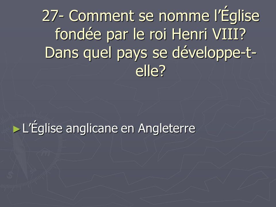 27- Comment se nomme lÉglise fondée par le roi Henri VIII? Dans quel pays se développe-t- elle? LÉglise anglicane en Angleterre LÉglise anglicane en A