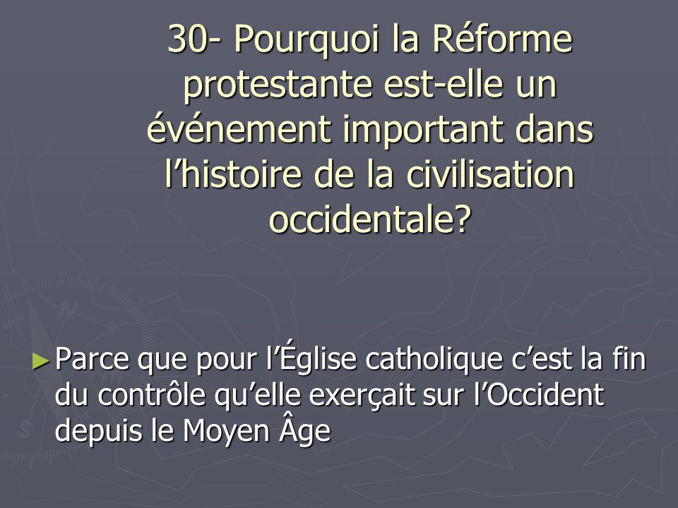 30- Pourquoi la Réforme protestante est-elle un événement important dans lhistoire de la civilisation occidentale? Parce que pour lÉglise catholique c