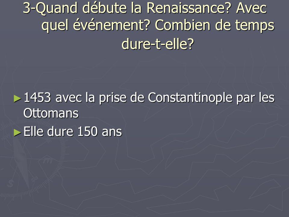 3-Quand débute la Renaissance? Avec quel événement? Combien de temps dure-t-elle? 1453 avec la prise de Constantinople par les Ottomans 1453 avec la p