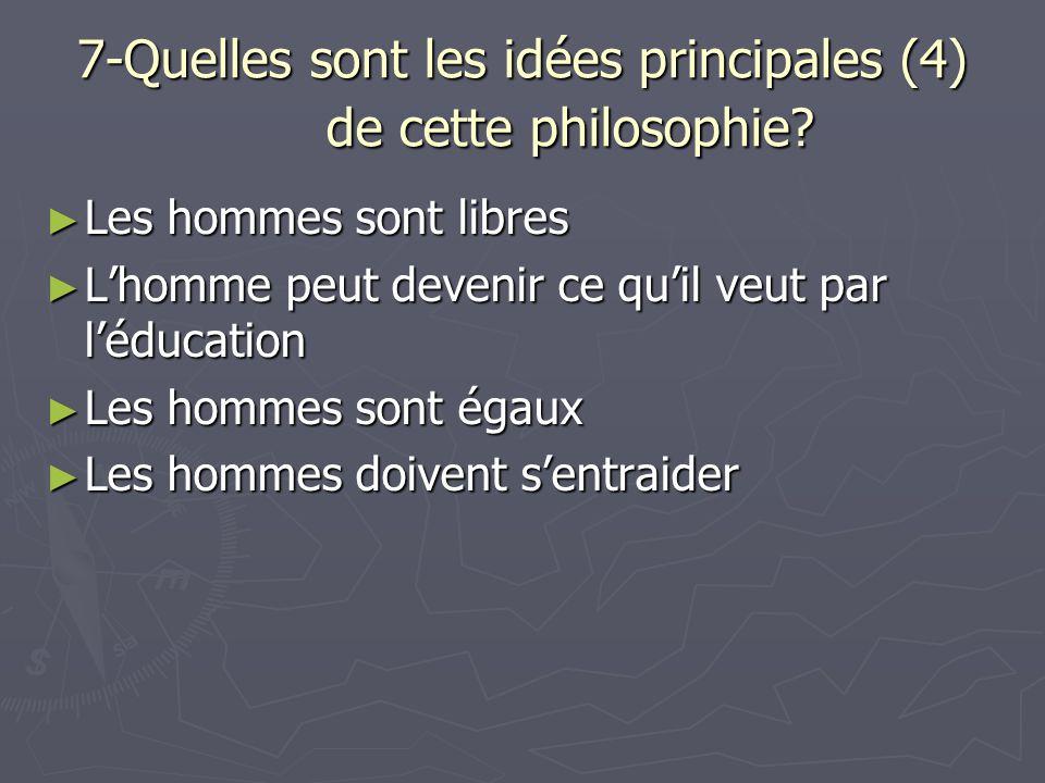 7-Quelles sont les idées principales (4) de cette philosophie? Les hommes sont libres Les hommes sont libres Lhomme peut devenir ce quil veut par lédu