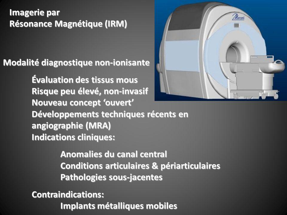 Modalité diagnostique non-ionisante Évaluation des tissus mous Risque peu élevé, non-invasif Nouveau concept ouvert Développements techniques récents en angiographie (MRA) Indications cliniques: Anomalies du canal central Conditions articulaires & périarticulaires Pathologies sous-jacentes Contraindications: Implants métalliques mobiles Imagerie par Résonance Magnétique (IRM)