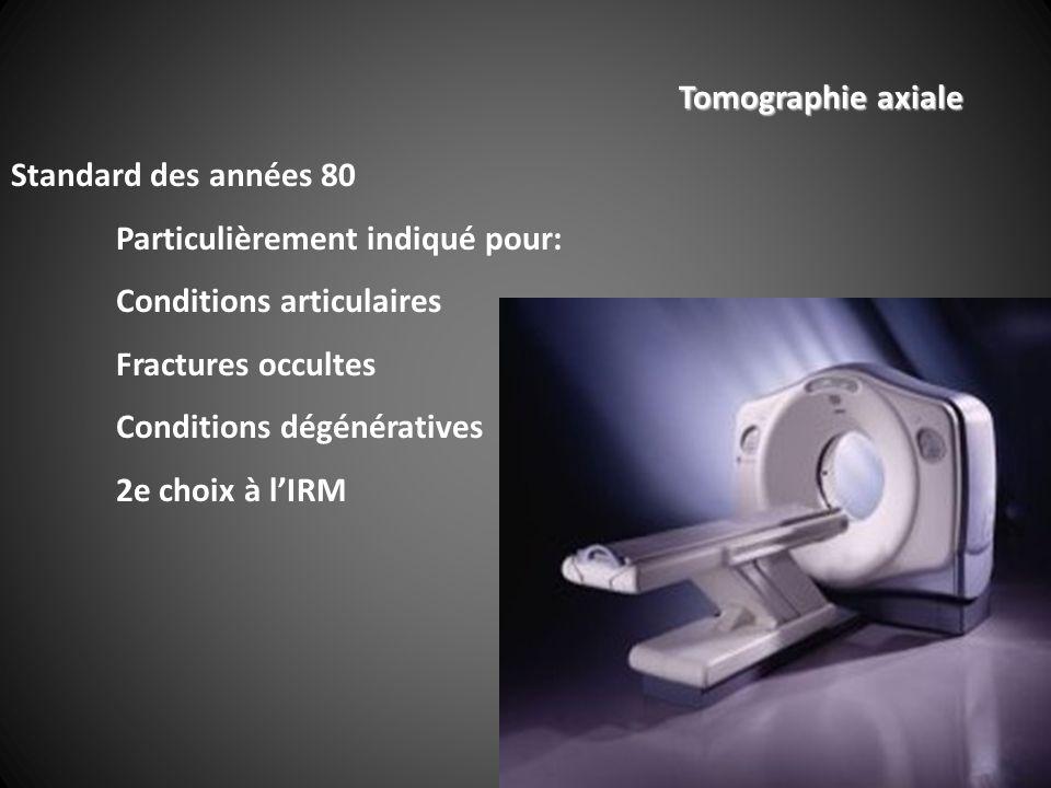 Tomographie axiale Standard des années 80 Particulièrement indiqué pour: Conditions articulaires Fractures occultes Conditions dégénératives 2e choix à lIRM