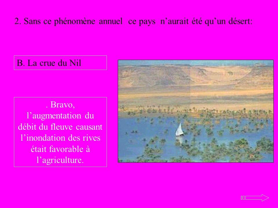 2. Sans ce phénomène annuel ce pays naurait été quun désert: B. La crue du Nil. Bravo, laugmentation du débit du fleuve causant linondation des rives