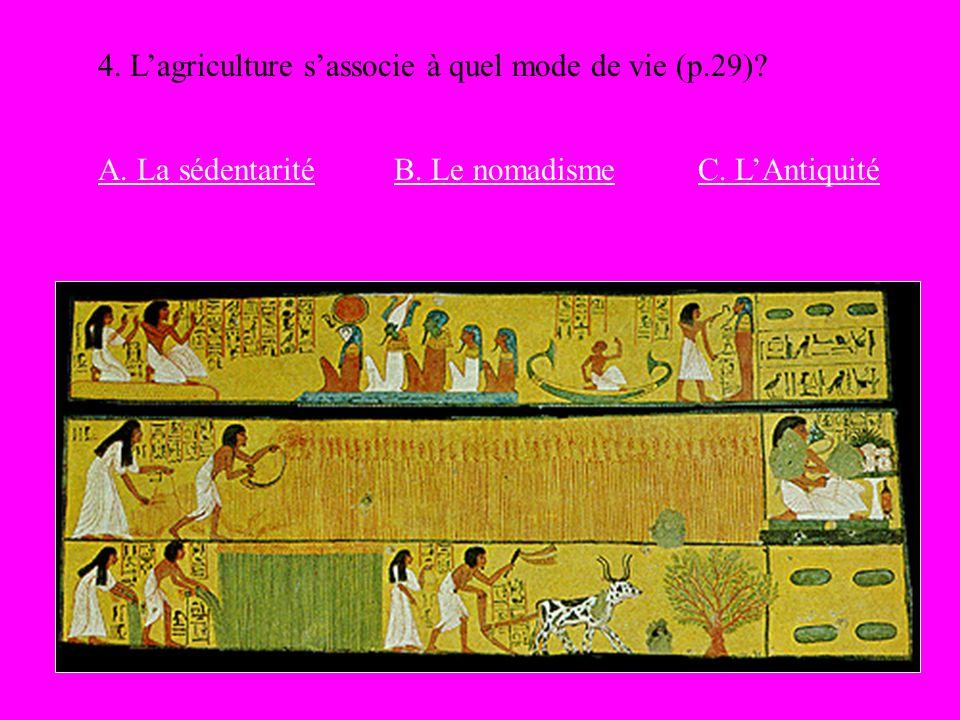 4. Lagriculture sassocie à quel mode de vie (p.29)? A. La sédentaritéB. Le nomadismeC. LAntiquité
