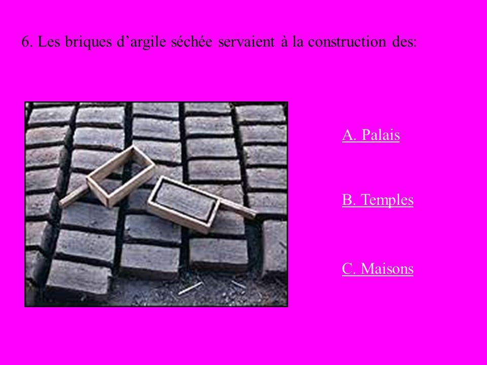 6. Les briques dargile séchée servaient à la construction des: A. Palais B. Temples C. Maisons