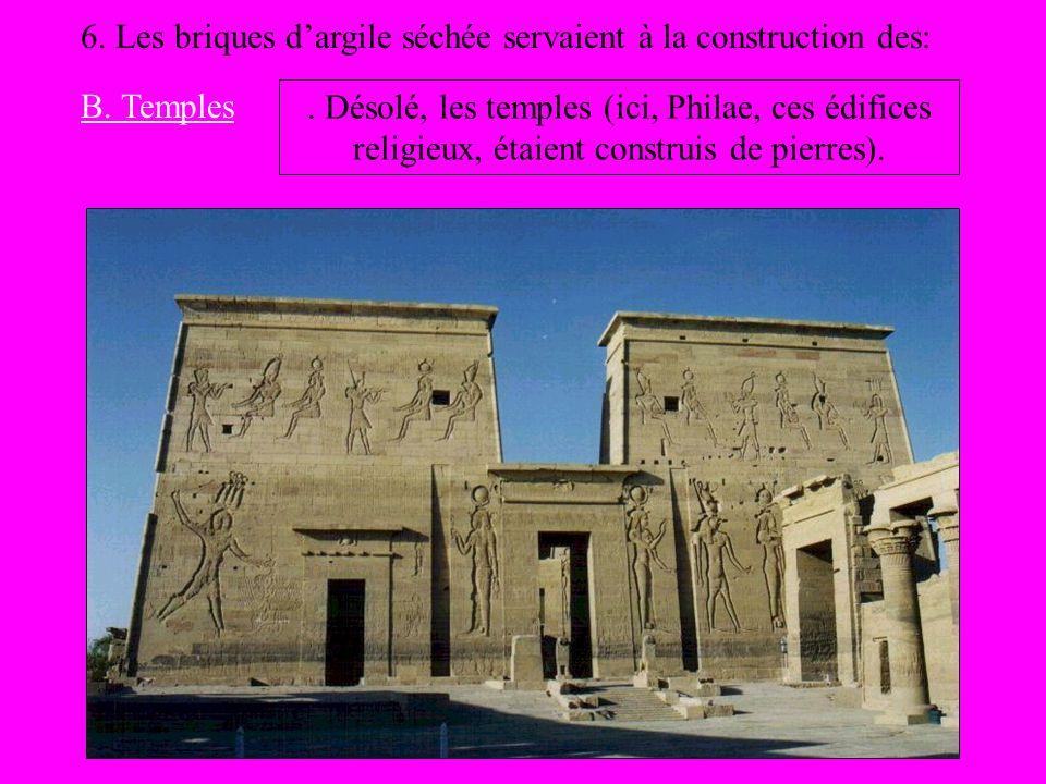 6. Les briques dargile séchée servaient à la construction des: B. Temples. Désolé, les temples (ici, Philae, ces édifices religieux, étaient construis