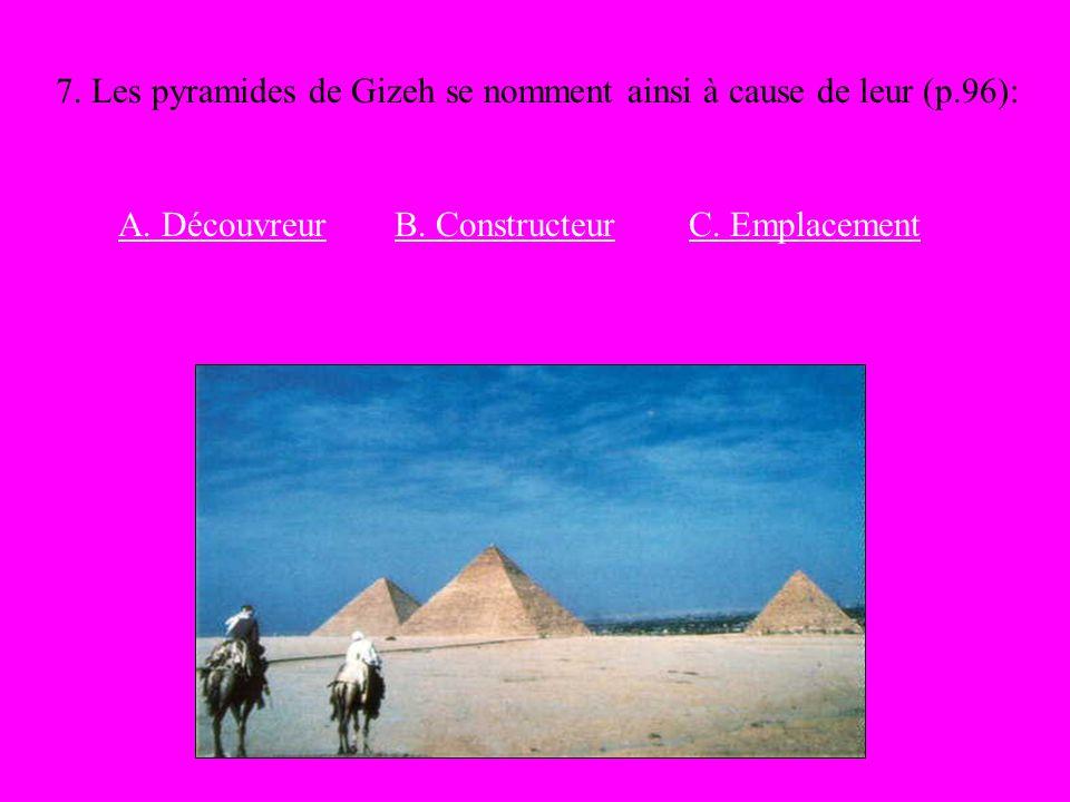 7. Les pyramides de Gizeh se nomment ainsi à cause de leur (p.96): A. DécouvreurB. ConstructeurC. Emplacement