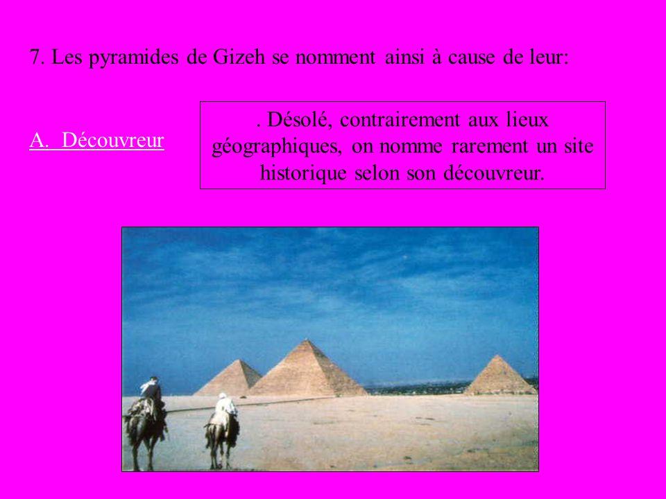 7. Les pyramides de Gizeh se nomment ainsi à cause de leur: A. Découvreur. Désolé, contrairement aux lieux géographiques, on nomme rarement un site hi