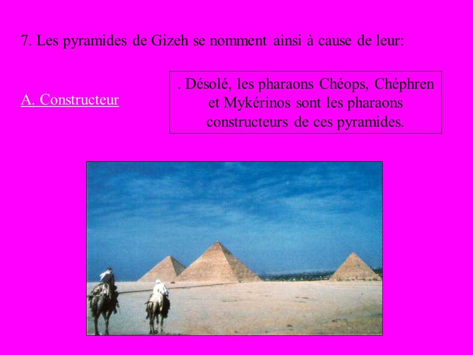 7. Les pyramides de Gizeh se nomment ainsi à cause de leur: A. Constructeur. Désolé, les pharaons Chéops, Chéphren et Mykérinos sont les pharaons cons