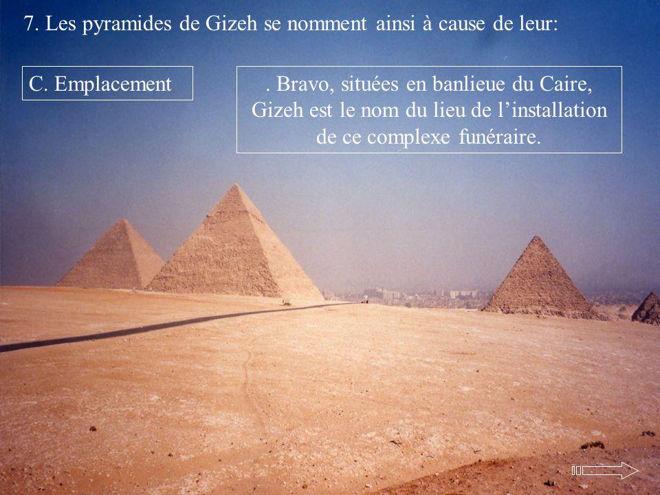 7. Les pyramides de Gizeh se nomment ainsi à cause de leur: C. Emplacement. Bravo, situées en banlieue du Caire, Gizeh est le nom du lieu de linstalla