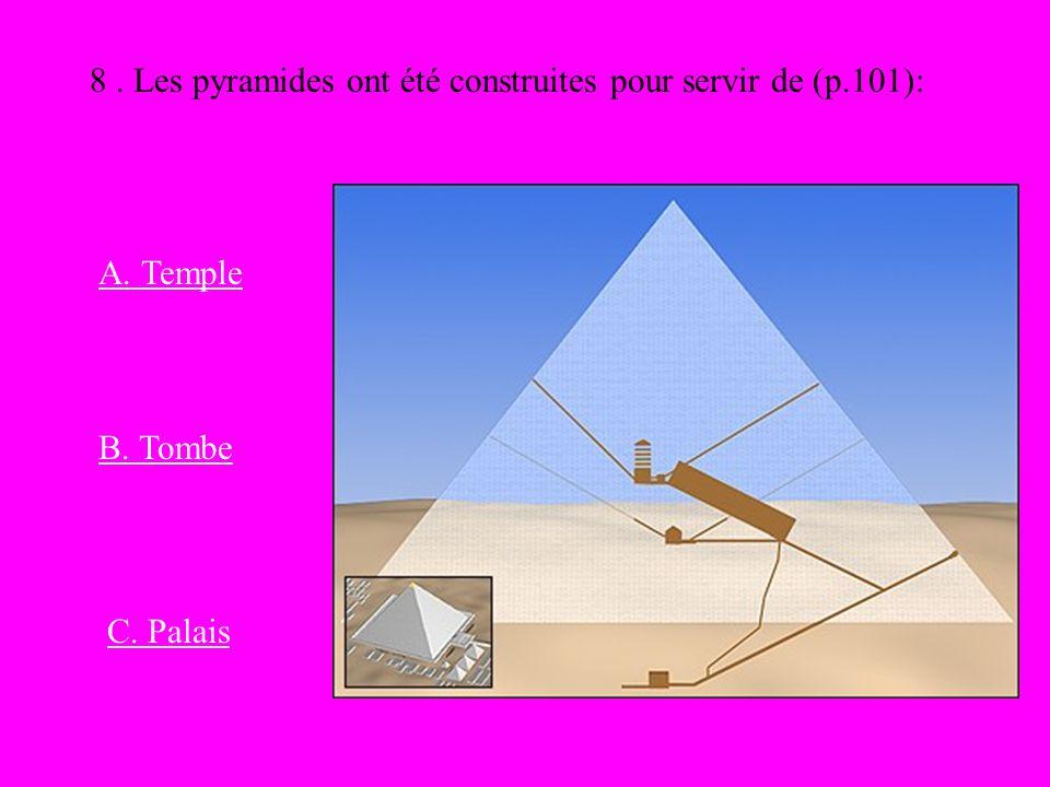 8. Les pyramides ont été construites pour servir de (p.101): A. Temple B. Tombe C. Palais