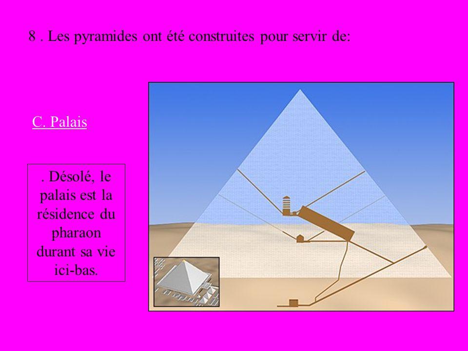 8. Les pyramides ont été construites pour servir de: C. Palais. Désolé, le palais est la résidence du pharaon durant sa vie ici-bas.