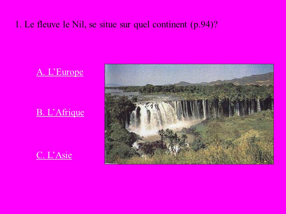 1. Le fleuve le Nil, se situe sur quel continent (p.94)? A. LEurope C. LAsie B. LAfrique
