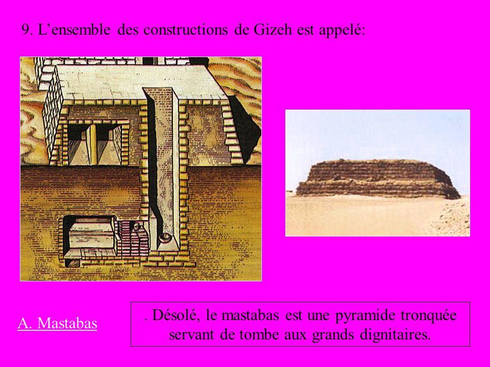 9. Lensemble des constructions de Gizeh est appelé: A. Mastabas. Désolé, le mastabas est une pyramide tronquée servant de tombe aux grands dignitaires