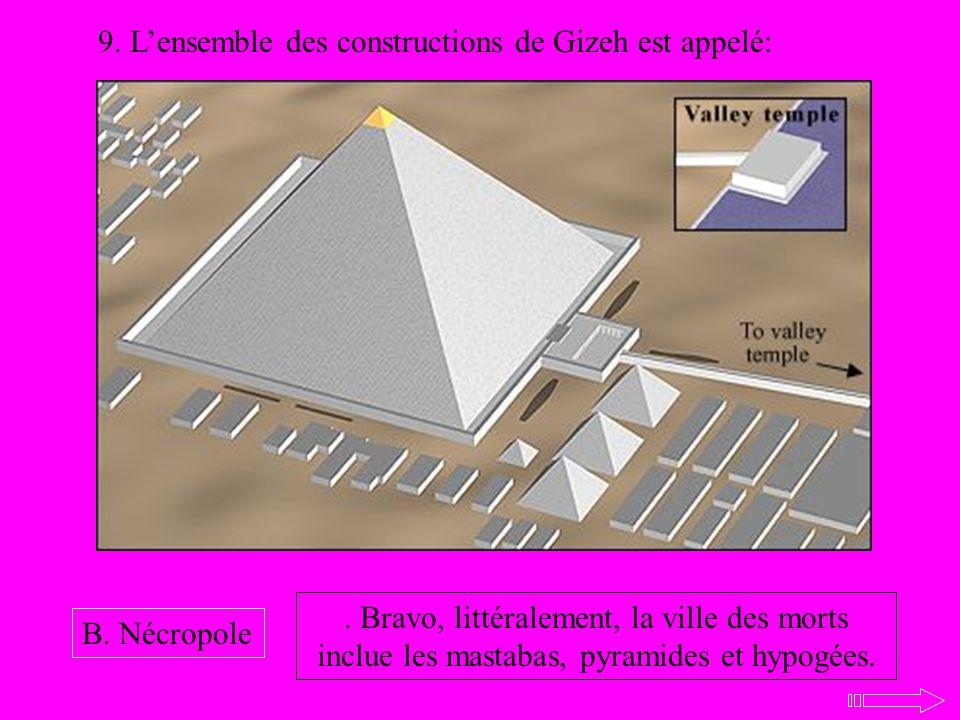 9. Lensemble des constructions de Gizeh est appelé: B. Nécropole. Bravo, littéralement, la ville des morts inclue les mastabas, pyramides et hypogées.
