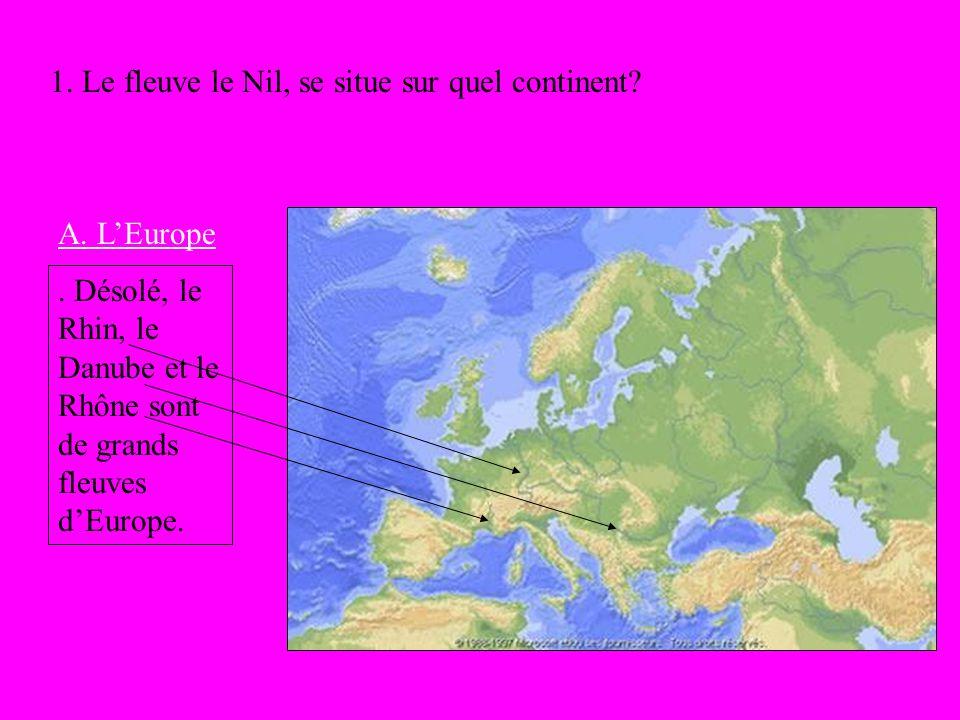 1. Le fleuve le Nil, se situe sur quel continent? A. LEurope. Désolé, le Rhin, le Danube et le Rhône sont de grands fleuves dEurope.