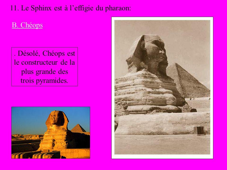 11. Le Sphinx est à leffigie du pharaon: B. Chéops. Désolé, Chéops est le constructeur de la plus grande des trois pyramides.